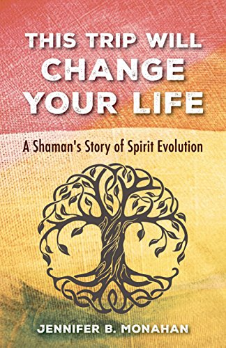 This Trip Will Change Your Life: A Shaman's Story of Spirit Evolution